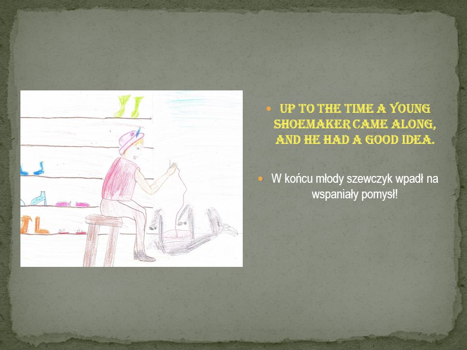 Up to the time a young shoemaker came along, and he had a good idea. W końcu młody szewczyk wpadł na wspaniały pomysł!