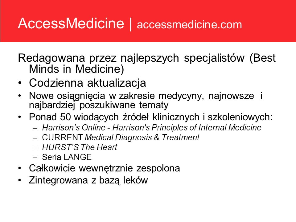 AccessMedicine | accessmedicine.com Redagowana przez najlepszych specjalistów (Best Minds in Medicine) Codzienna aktualizacja Nowe osiągnięcia w zakre