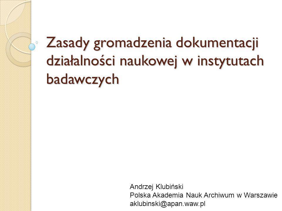 Zasady gromadzenia dokumentacji działalności naukowej w instytutach badawczych Andrzej Klubiński Polska Akademia Nauk Archiwum w Warszawie aklubinski@