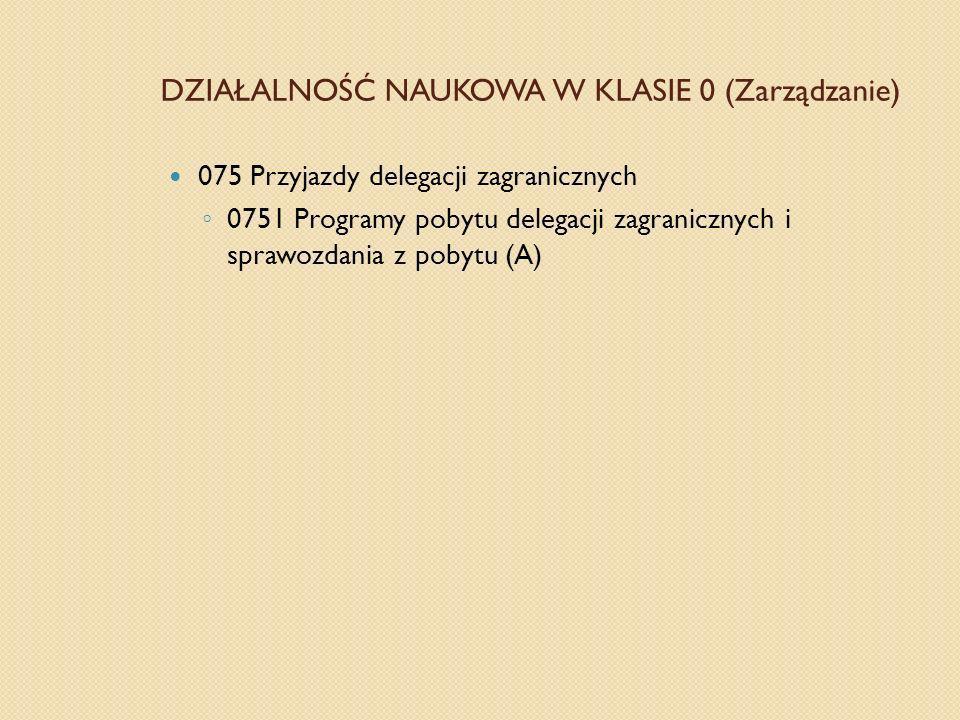 DZIAŁALNOŚĆ NAUKOWA W KLASIE 0 (Zarządzanie) 075 Przyjazdy delegacji zagranicznych 0751 Programy pobytu delegacji zagranicznych i sprawozdania z pobyt
