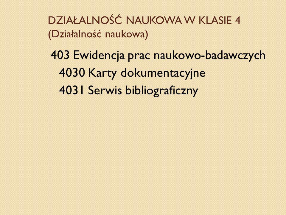 DZIAŁALNOŚĆ NAUKOWA W KLASIE 4 (Działalność naukowa) 403 Ewidencja prac naukowo-badawczych 4030 Karty dokumentacyjne 4031 Serwis bibliograficzny