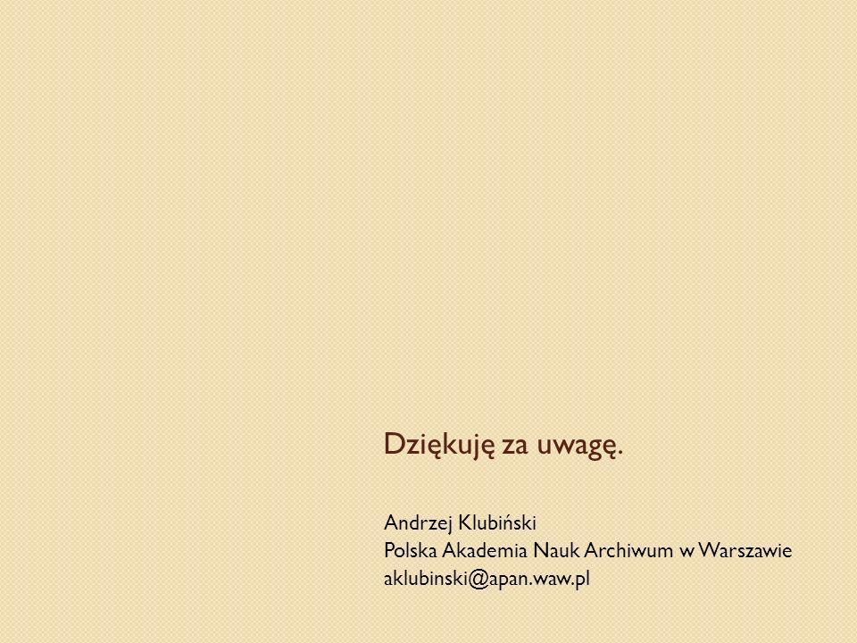 Dziękuję za uwagę. Andrzej Klubiński Polska Akademia Nauk Archiwum w Warszawie aklubinski@apan.waw.pl
