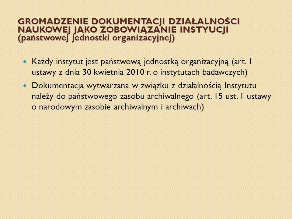 GROMADZENIE DOKUMENTACJI DZIAŁALNOŚCI NAUKOWEJ JAKO ZOBOWIĄZANIE INSTYUCJI (państwowej jednostki organizacyjnej) Każdy instytut jest państwową jednost