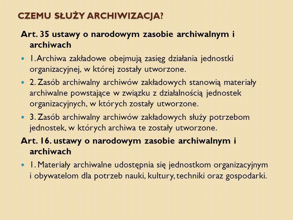 CZEMU SŁUŻY ARCHIWIZACJA? Art. 35 ustawy o narodowym zasobie archiwalnym i archiwach 1. Archiwa zakładowe obejmują zasięg działania jednostki organiza