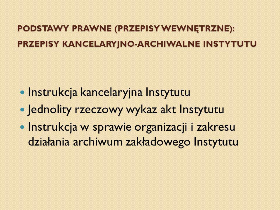 PODSTAWY PRAWNE (PRZEPISY WEWNĘTRZNE): PRZEPISY KANCELARYJNO-ARCHIWALNE INSTYTUTU Instrukcja kancelaryjna Instytutu Jednolity rzeczowy wykaz akt Insty