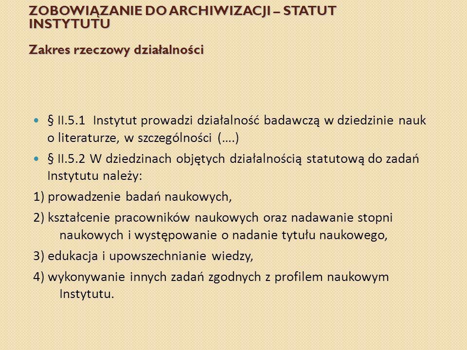 ZOBOWIĄZANIE DO ARCHIWIZACJI – STATUT INSTYTUTU Zakres rzeczowy działalności § II.5.1 Instytut prowadzi działalność badawczą w dziedzinie nauk o liter