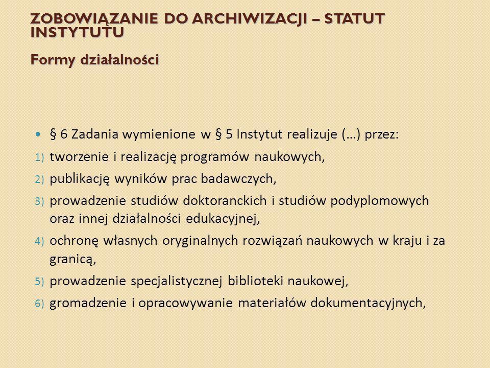 ZOBOWIĄZANIE DO ARCHIWIZACJI – STATUT INSTYTUTU Formy działalności § 6 Zadania wymienione w § 5 Instytut realizuje (…) przez: 1) tworzenie i realizacj