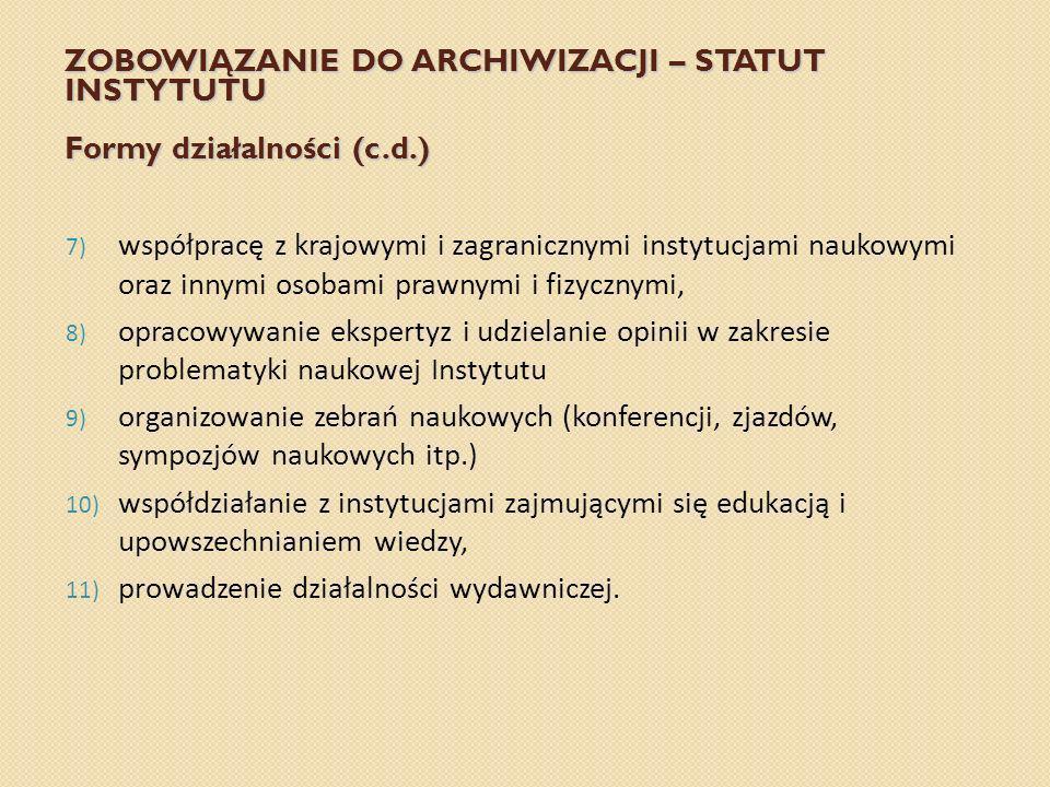 ZOBOWIĄZANIE DO ARCHIWIZACJI – STATUT INSTYTUTU Formy działalności (c.d.) 7) współpracę z krajowymi i zagranicznymi instytucjami naukowymi oraz innymi