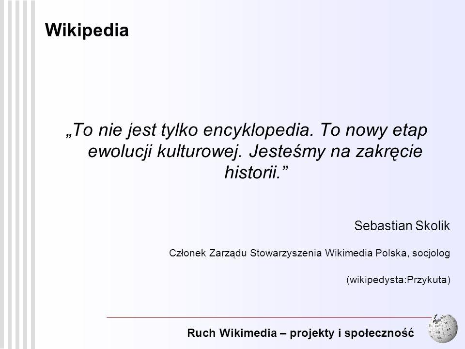 Ruch Wikimedia – projekty i społeczność 19 Wikipedia To nie jest tylko encyklopedia. To nowy etap ewolucji kulturowej. Jesteśmy na zakręcie historii.