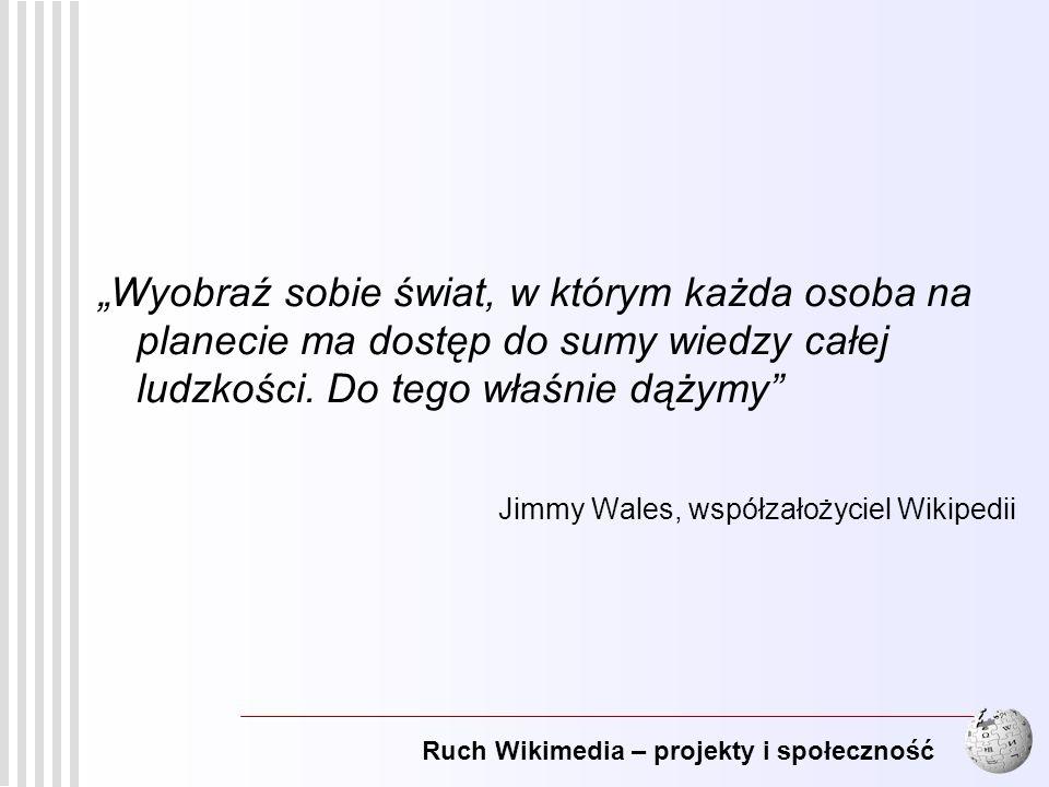 Ruch Wikimedia – projekty i społeczność 2 Wyobraź sobie świat, w którym każda osoba na planecie ma dostęp do sumy wiedzy całej ludzkości. Do tego właś