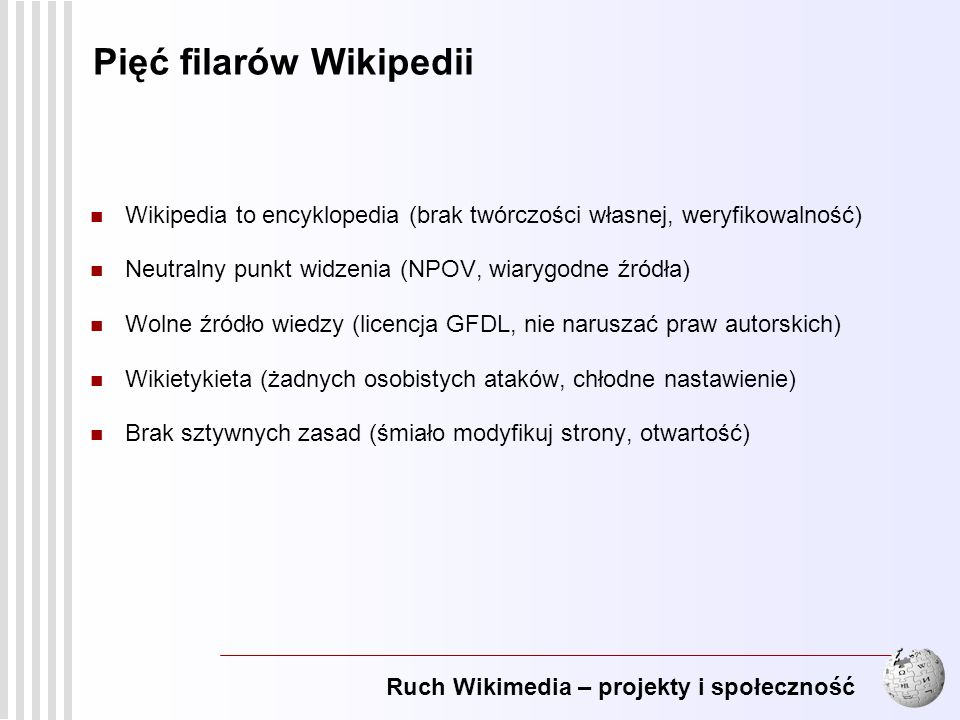 Ruch Wikimedia – projekty i społeczność 8 Pięć filarów Wikipedii Wikipedia to encyklopedia (brak twórczości własnej, weryfikowalność) Neutralny punkt