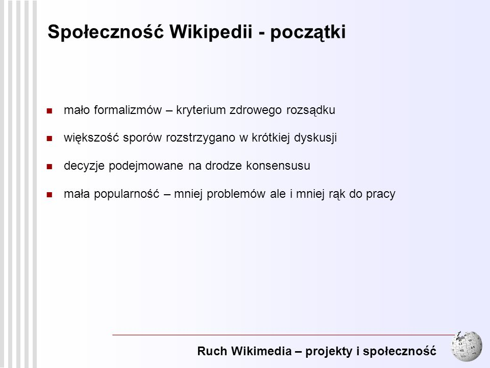 Ruch Wikimedia – projekty i społeczność 10 Społeczność Wikipedii - obecnie wielu uczestników – wiele punktów widzenia nadal stosuje się kryterium zdrowego rozsądku, jednak powstaje wiele regulaminów i zaleceń mających regulować najczęstsze kwestie sporne większość sporów prowadzi do długich dyskusji w rozstrzyganiu sporów pomagają inni wikipedyści, można poprosić społeczność o komentarz; trwają dyskusje nad potrzebą powołania komitetu arbitrażowego decyzje podejmowane na drodze konsensusu lub przez głosowanie wiele ustaleń podejmowanych jest poprzez osiągnięcie porozumienia w trakcie dyskusji, w sytuacji braku ogólnej zgody przeprowadzane są głosowania duża popularność – wiele problemów ale też więcej rąk do pracy
