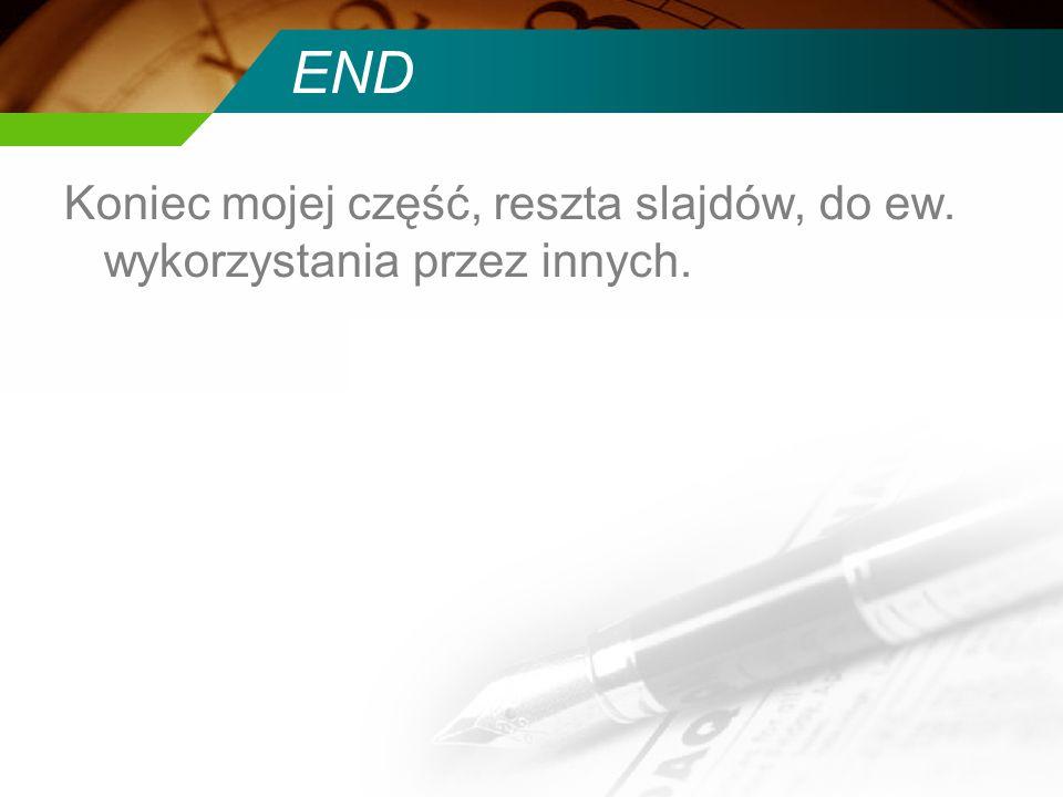 END Koniec mojej część, reszta slajdów, do ew. wykorzystania przez innych.