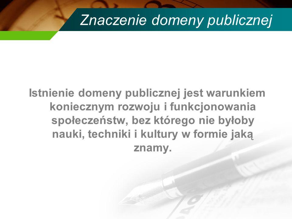 Znaczenie domeny publicznej Istnienie domeny publicznej jest warunkiem koniecznym rozwoju i funkcjonowania społeczeństw, bez którego nie byłoby nauki,