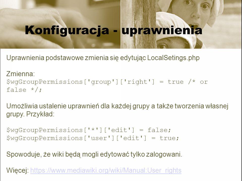 Konfiguracja - uprawnienia Uprawnienia podstawowe zmienia się edytując LocalSetings.php Zmienna: $wgGroupPermissions['group']['right'] = true /* or fa