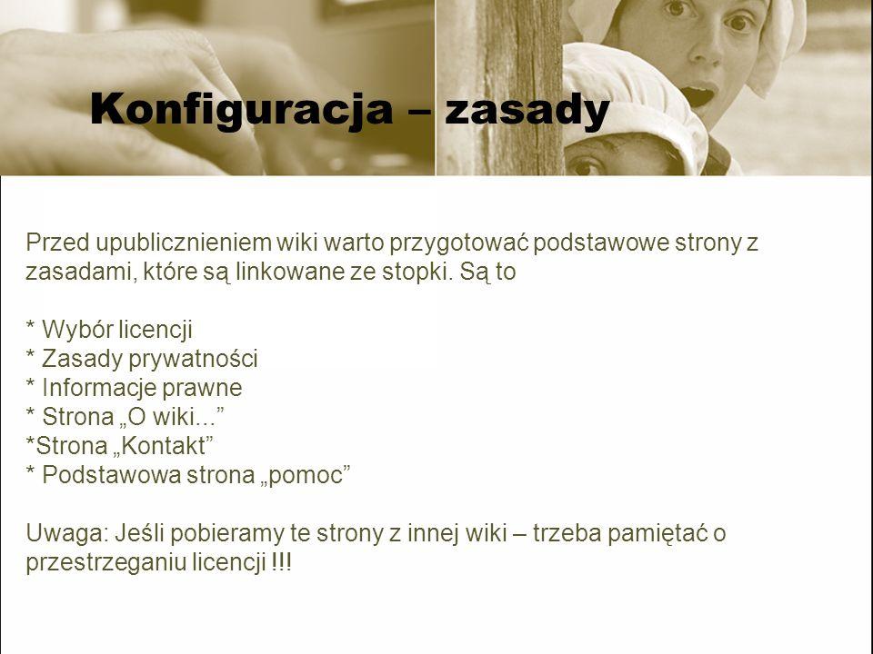 Konfiguracja – komunikaty Standardowo MediaWiki ma zestaw komunikatów (są one w przestrzeni MediaWiki:...) - możemy jednak za ich pomocą zmienić funkcjonowanie wiki:komunikatów przykłady: *MediaWiki:Sidebar *MediaWiki:Footer *MediaWiki:Sitenotice Przykład: http://tools.wikimedia.pl/testwiki/wiki/Specjalna:Wszystkie_komunikaty http://tools.wikimedia.pl/testwiki/wiki/Specjalna:Wszystkie_komunikaty Edytuje się je tak samo jak zwykłe strony – wymagane są uprawnienia administratora.