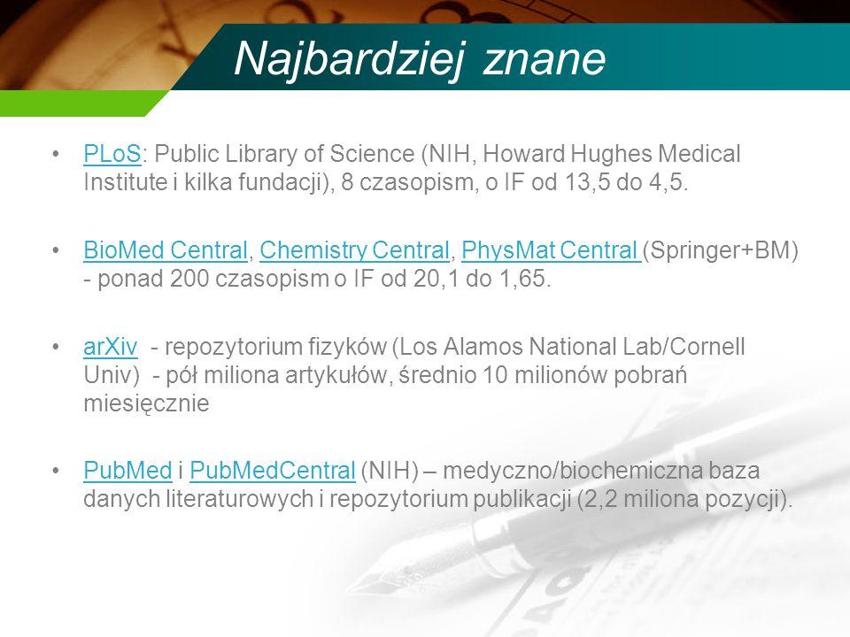Najbardziej znane PLoS: Public Library of Science (NIH, Howard Hughes Medical Institute i kilka fundacji), 8 czasopism, o IF od 13,5 do 4,5.PLoS BioMed Central, Chemistry Central, PhysMat Central (Springer+BM) - ponad 200 czasopism o IF od 20,1 do 1,65.BioMed CentralChemistry CentralPhysMat Central arXiv - repozytorium fizyków (Los Alamos National Lab/Cornell Univ) - pół miliona artykułów, średnio 10 milionów pobrań miesięczniearXiv PubMed i PubMedCentral (NIH) – medyczno/biochemiczna baza danych literaturowych i repozytorium publikacji (2,2 miliona pozycji).PubMedPubMedCentral