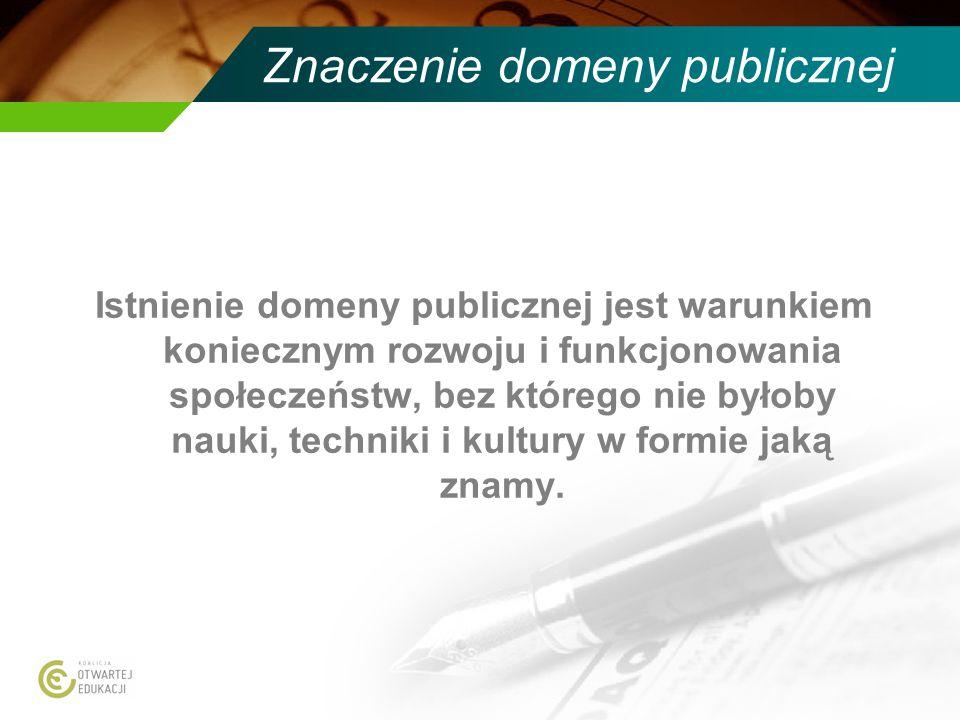 Znaczenie domeny publicznej Istnienie domeny publicznej jest warunkiem koniecznym rozwoju i funkcjonowania społeczeństw, bez którego nie byłoby nauki, techniki i kultury w formie jaką znamy.