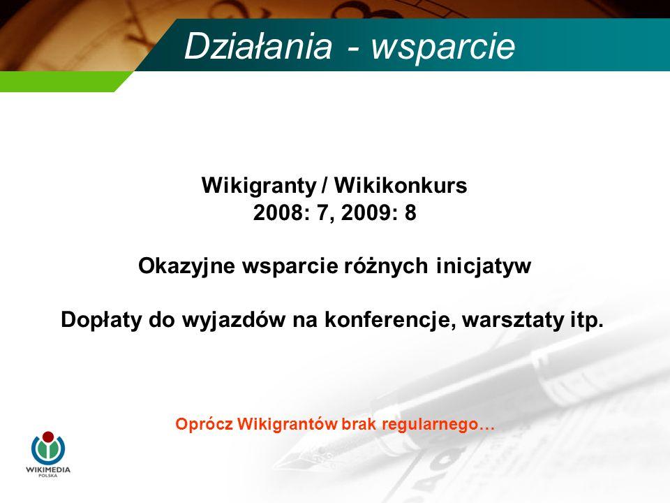 Działania - wsparcie Oprócz Wikigrantów brak regularnego… Wikigranty / Wikikonkurs 2008: 7, 2009: 8 Okazyjne wsparcie różnych inicjatyw Dopłaty do wyjazdów na konferencje, warsztaty itp.