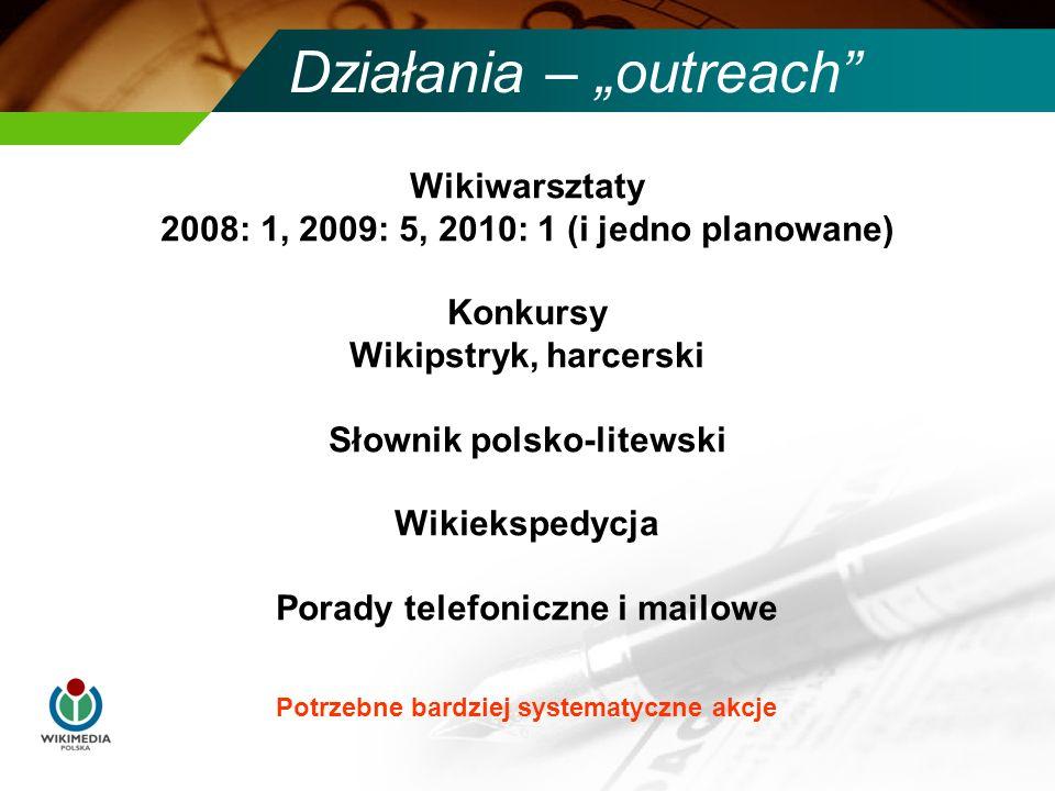 Działania – outreach Potrzebne bardziej systematyczne akcje Wikiwarsztaty 2008: 1, 2009: 5, 2010: 1 (i jedno planowane) Konkursy Wikipstryk, harcerski Słownik polsko-litewski Wikiekspedycja Porady telefoniczne i mailowe