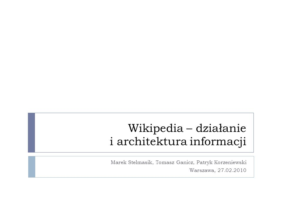 Wikipedia – działanie i architektura informacji Marek Stelmasik, Tomasz Ganicz, Patryk Korzeniewski Warszawa, 27.02.2010
