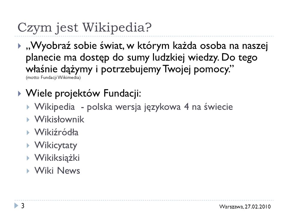 3 Warszawa, 27.02.2010 Czym jest Wikipedia? Wyobraź sobie świat, w którym każda osoba na naszej planecie ma dostęp do sumy ludzkiej wiedzy. Do tego wł