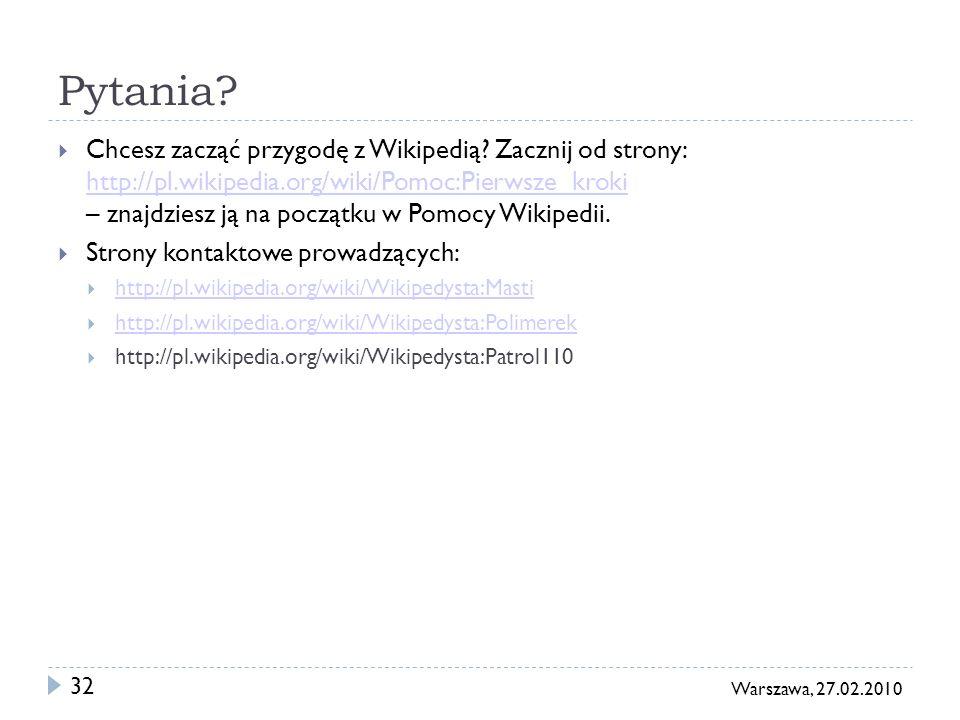 32 Warszawa, 27.02.2010 Pytania? Chcesz zacząć przygodę z Wikipedią? Zacznij od strony: http://pl.wikipedia.org/wiki/Pomoc:Pierwsze_kroki – znajdziesz