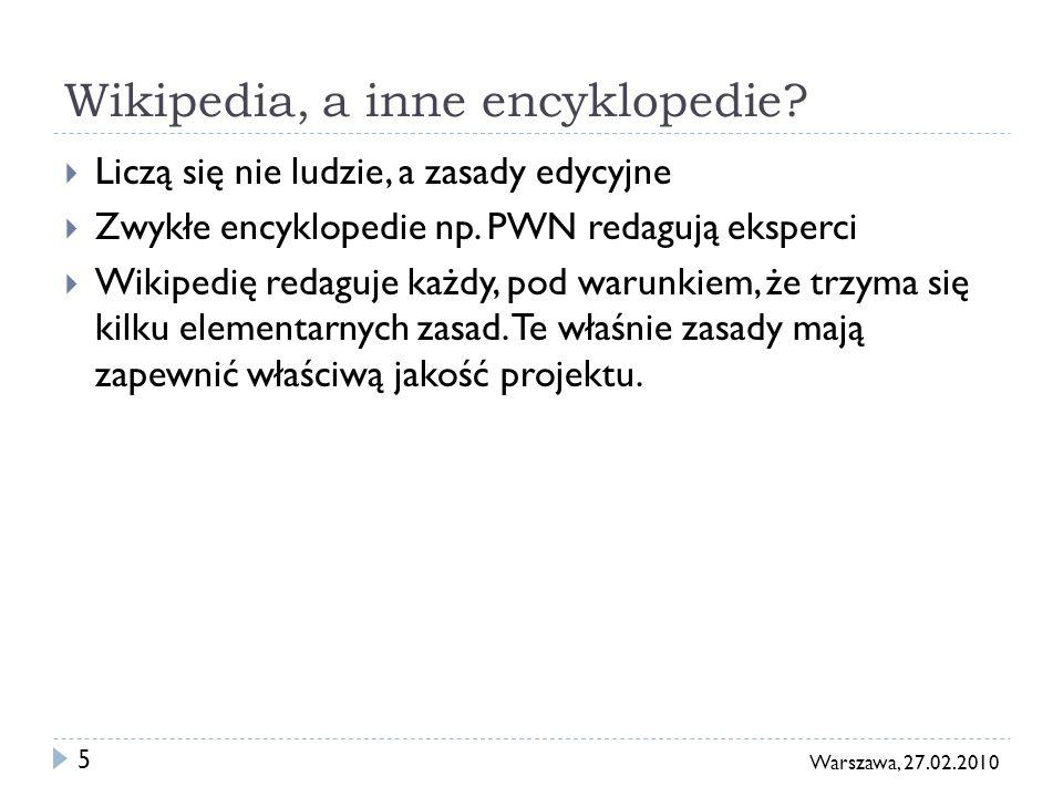 5 Warszawa, 27.02.2010 Wikipedia, a inne encyklopedie? Liczą się nie ludzie, a zasady edycyjne Zwykłe encyklopedie np. PWN redagują eksperci Wikipedię