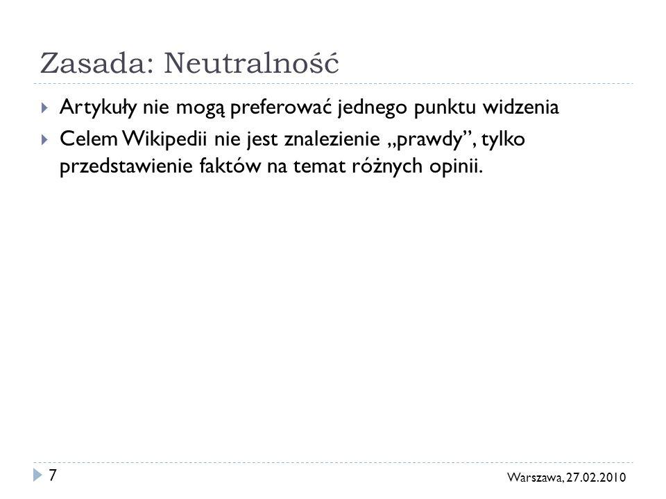 7 Warszawa, 27.02.2010 Zasada: Neutralność Artykuły nie mogą preferować jednego punktu widzenia Celem Wikipedii nie jest znalezienie prawdy, tylko przedstawienie faktów na temat różnych opinii.