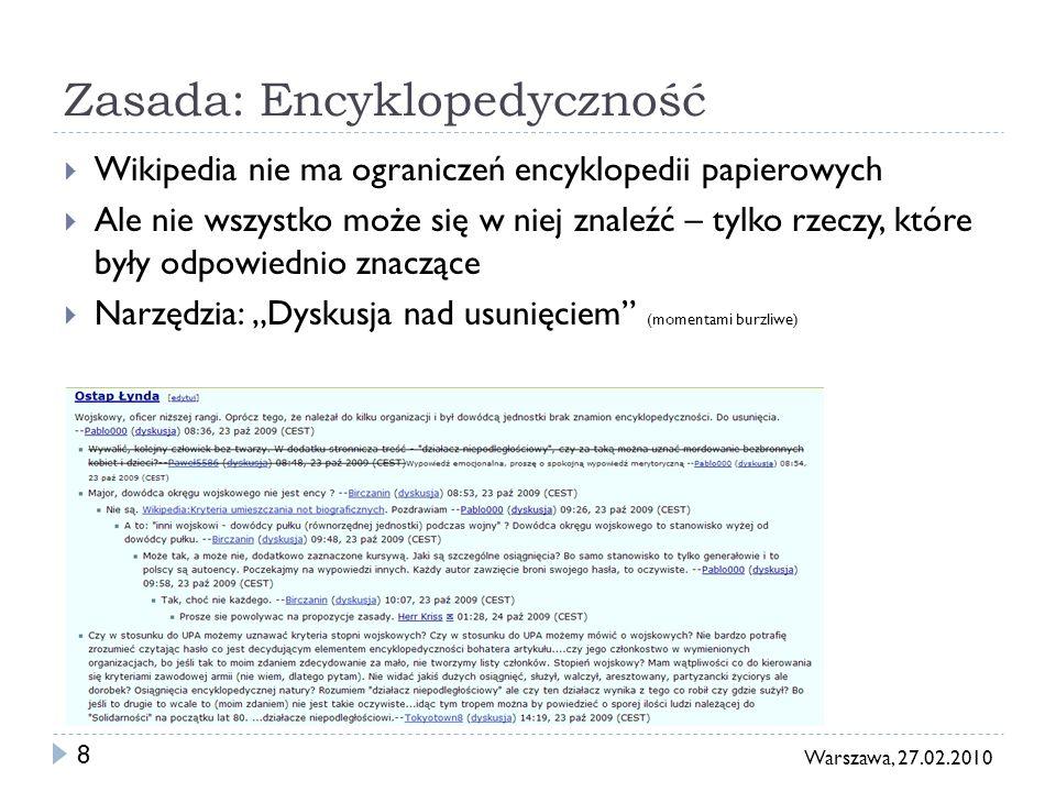 8 Warszawa, 27.02.2010 Zasada: Encyklopedyczność Wikipedia nie ma ograniczeń encyklopedii papierowych Ale nie wszystko może się w niej znaleźć – tylko