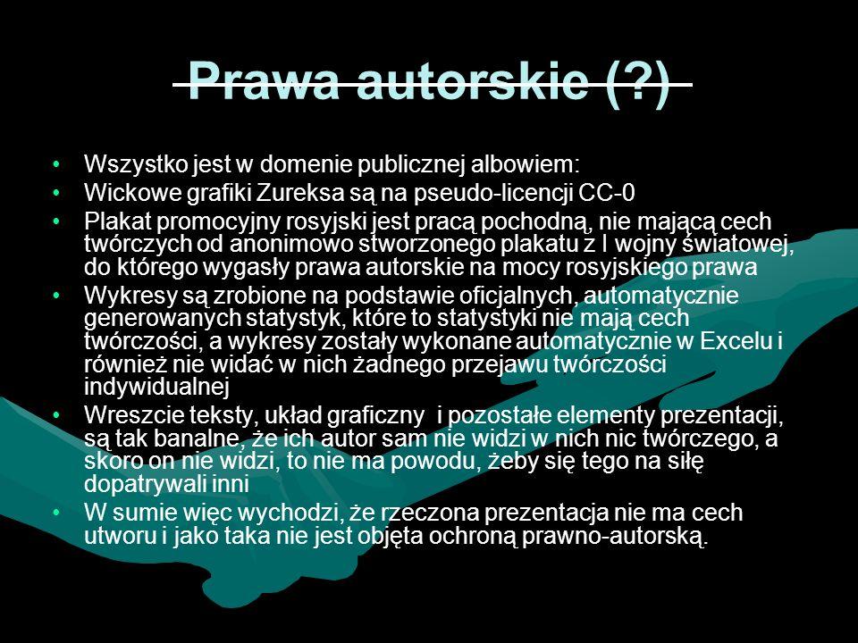 Prawa autorskie (?) Wszystko jest w domenie publicznej albowiem: Wickowe grafiki Zureksa są na pseudo-licencji CC-0 Plakat promocyjny rosyjski jest pracą pochodną, nie mającą cech twórczych od anonimowo stworzonego plakatu z I wojny światowej, do którego wygasły prawa autorskie na mocy rosyjskiego prawa Wykresy są zrobione na podstawie oficjalnych, automatycznie generowanych statystyk, które to statystyki nie mają cech twórczości, a wykresy zostały wykonane automatycznie w Excelu i również nie widać w nich żadnego przejawu twórczości indywidualnej Wreszcie teksty, układ graficzny i pozostałe elementy prezentacji, są tak banalne, że ich autor sam nie widzi w nich nic twórczego, a skoro on nie widzi, to nie ma powodu, żeby się tego na siłę dopatrywali inni W sumie więc wychodzi, że rzeczona prezentacja nie ma cech utworu i jako taka nie jest objęta ochroną prawno-autorską.