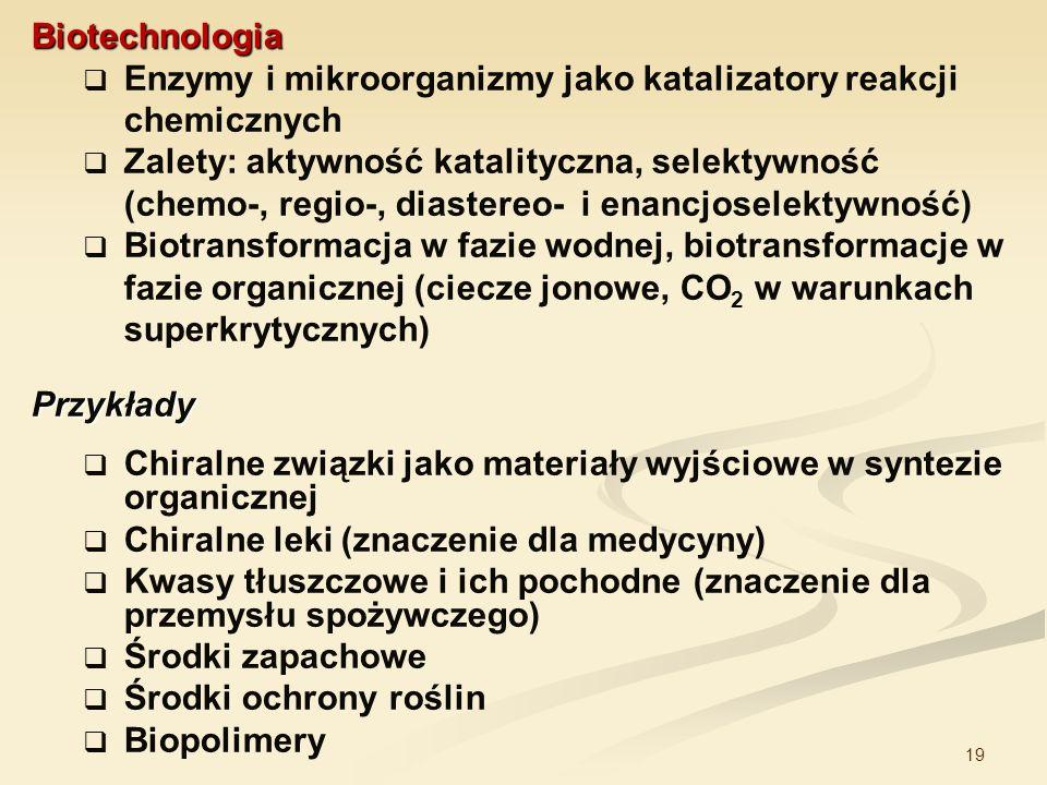 19 Biotechnologia Enzymy i mikroorganizmy jako katalizatory reakcji chemicznych Zalety: aktywność katalityczna, selektywność (chemo-, regio-, diastere