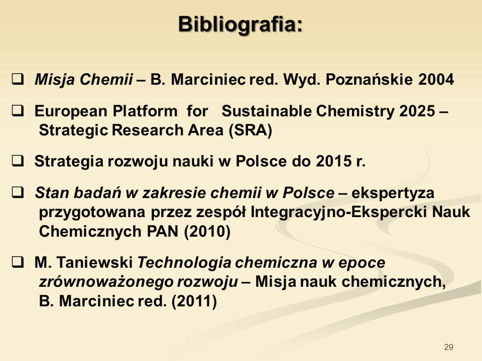29 Bibliografia: Misja Chemii – B. Marciniec red. Wyd. Poznańskie 2004 European Platform for Sustainable Chemistry 2025 – Strategic Research Area (SRA