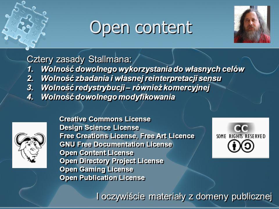 Open content Cztery zasady Stallmana: 1.Wolność dowolnego wykorzystania do własnych celów 2.Wolność zbadania i własnej reinterpretacji sensu 3.Wolność redystrybucji – również komercyjnej 4.Wolność dowolnego modyfikowania Cztery zasady Stallmana: 1.Wolność dowolnego wykorzystania do własnych celów 2.Wolność zbadania i własnej reinterpretacji sensu 3.Wolność redystrybucji – również komercyjnej 4.Wolność dowolnego modyfikowania Creative Commons License Design Science License Free Creations License, Free Art Licence GNU Free Documentation License Open Content License Open Directory Project License Open Gaming License Open Publication License Creative Commons License Design Science License Free Creations License, Free Art Licence GNU Free Documentation License Open Content License Open Directory Project License Open Gaming License Open Publication License I oczywiście materiały z domeny publicznej