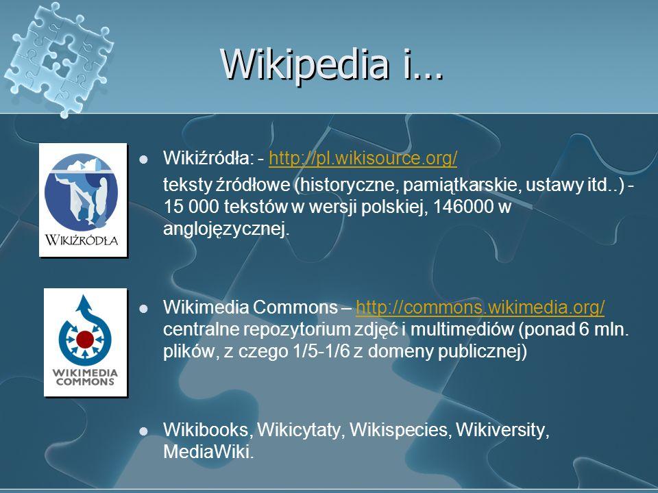 Wikipedia i… Wikiźródła: - http://pl.wikisource.org/http://pl.wikisource.org/ teksty źródłowe (historyczne, pamiątkarskie, ustawy itd..) - 15 000 tekstów w wersji polskiej, 146000 w anglojęzycznej.