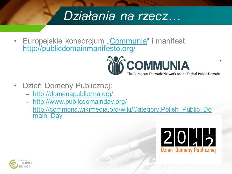 Działania na rzecz… Europejskie konsorcjum Communia i manifest http://publicdomainmanifesto.org/Communia http://publicdomainmanifesto.org/ Dzień Domen