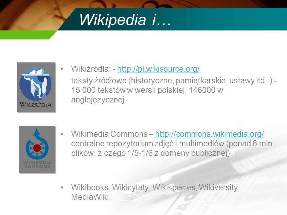 Wikipedia i… Wikiźródła: - http://pl.wikisource.org/http://pl.wikisource.org/ teksty źródłowe (historyczne, pamiątkarskie, ustawy itd..) - 15 000 teks