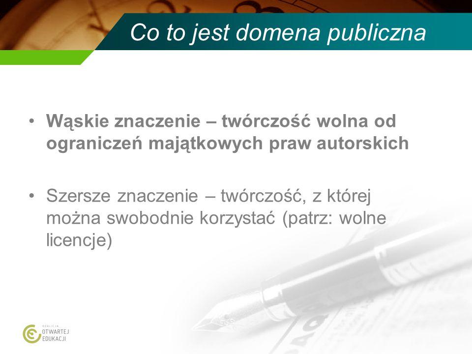 Co to jest domena publiczna Wąskie znaczenie – twórczość wolna od ograniczeń majątkowych praw autorskich Szersze znaczenie – twórczość, z której można