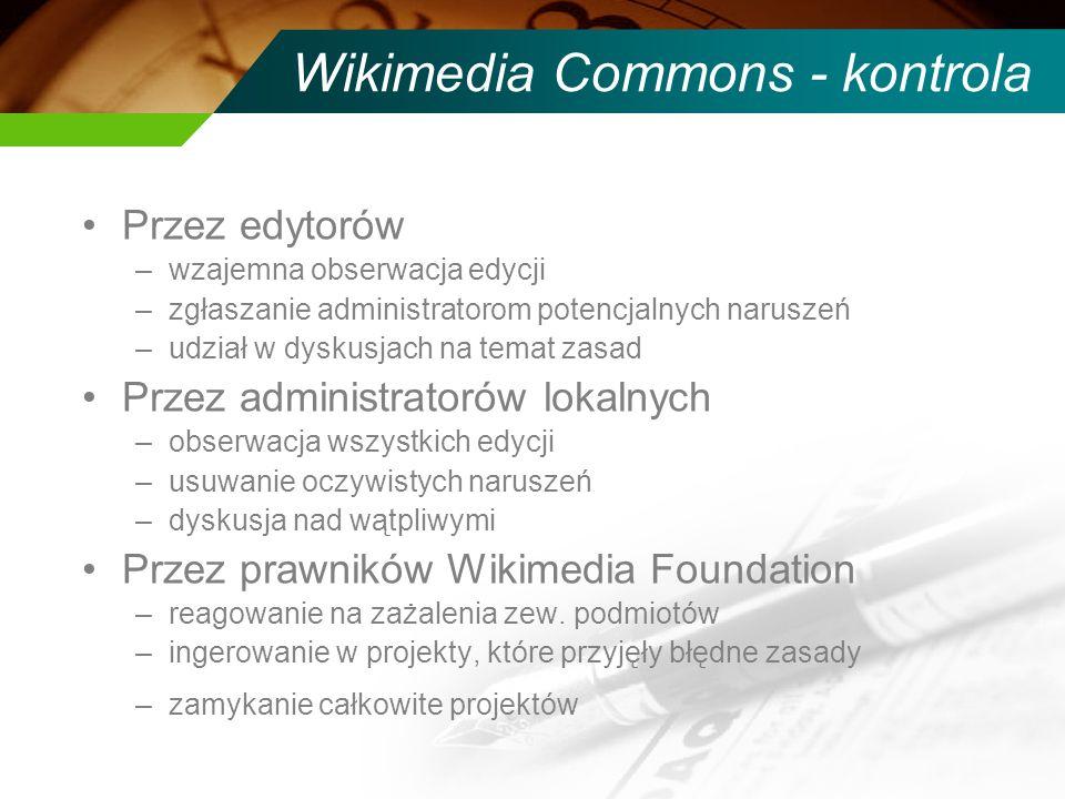 Wikimedia Commons - kontrola Przez edytorów –wzajemna obserwacja edycji –zgłaszanie administratorom potencjalnych naruszeń –udział w dyskusjach na tem