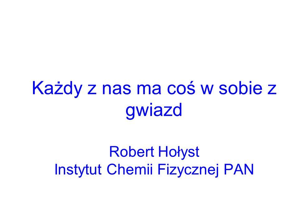 Każdy z nas ma coś w sobie z gwiazd Robert Hołyst Instytut Chemii Fizycznej PAN