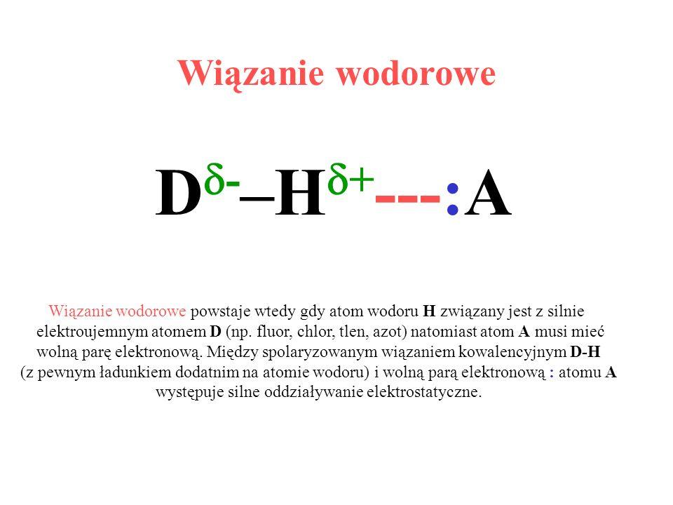 Wiązanie wodorowe D - –H + ---:A Wiązanie wodorowe powstaje wtedy gdy atom wodoru H związany jest z silnie elektroujemnym atomem D (np. fluor, chlor,