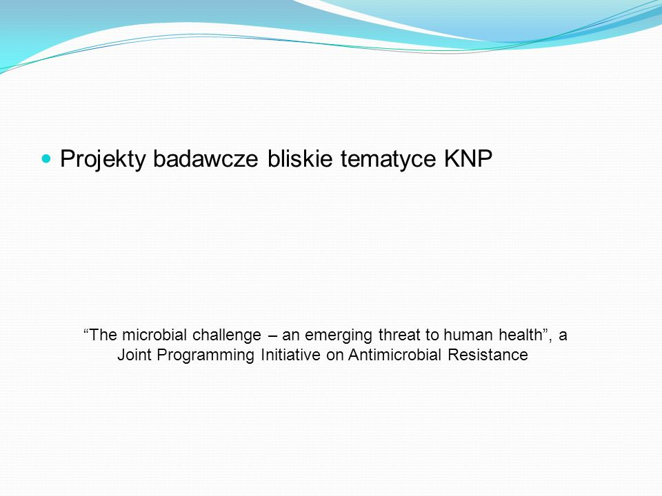 Projekty badawcze bliskie tematyce KNP The microbial challenge – an emerging threat to human health, a Joint Programming Initiative on Antimicrobial R
