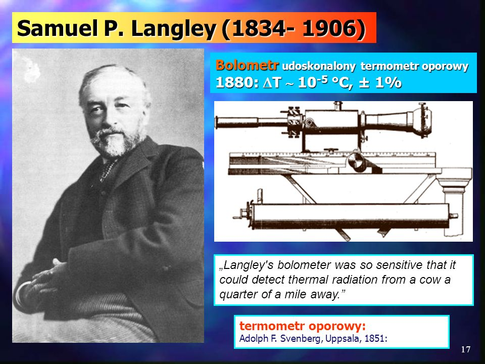17 Samuel P. Langley (1834- 1906) Langley's bolometer was so sensitive that it could detect thermal radiation from a cow a quarter of a mile away. Bol