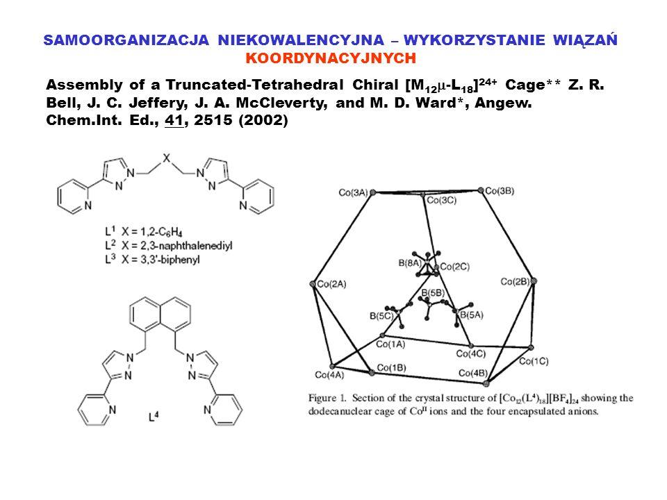 SAMOORGANIZACJA NIEKOWALENCYJNA – WYKORZYSTANIE WIĄZAŃ KOORDYNACYJNYCH Assembly of a Truncated-Tetrahedral Chiral [M 12 -L 18 ] 24+ Cage** Z. R. Bell,