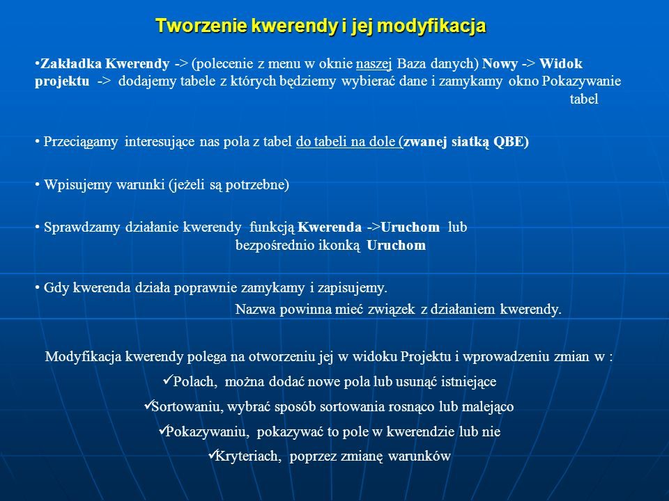 Tworzenie kwerendy i jej modyfikacja Modyfikacja kwerendy polega na otworzeniu jej w widoku Projektu i wprowadzeniu zmian w : Polach, można dodać nowe