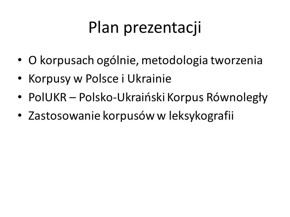 Plan prezentacji O korpusach ogólnie, metodologia tworzenia Korpusy w Polsce i Ukrainie PolUKR – Polsko-Ukraiński Korpus Równoległy Zastosowanie korpu