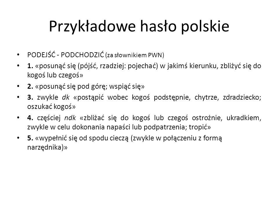 Przykładowe hasło polskie PODEJŚĆ - PODCHODZIĆ (za słownikiem PWN) 1. «posunąć się (pójść, rzadziej: pojechać) w jakimś kierunku, zbliżyć się do kogoś
