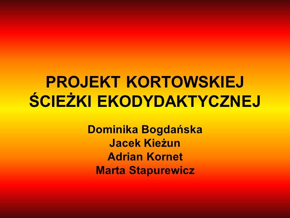 PROJEKT KORTOWSKIEJ ŚCIEŻKI EKODYDAKTYCZNEJ Dominika Bogdańska Jacek Kieżun Adrian Kornet Marta Stapurewicz