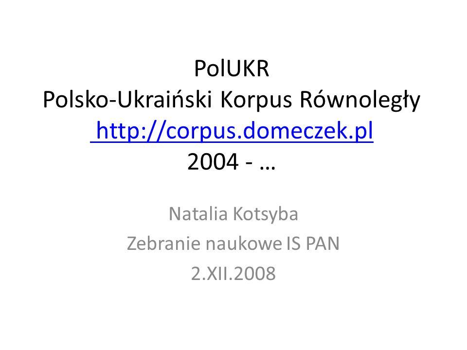 PolUKR Polsko-Ukraiński Korpus Równoległy http://corpus.domeczek.pl 2004 - … http://corpus.domeczek.pl Natalia Kotsyba Zebranie naukowe IS PAN 2.XII.2