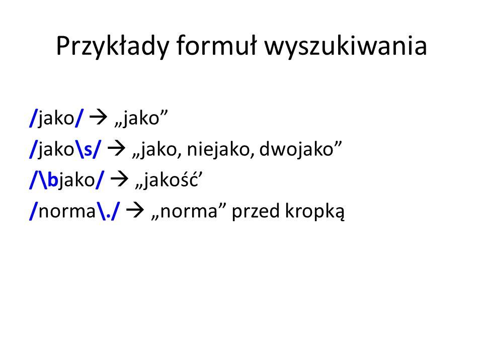Przykłady formuł wyszukiwania /jako/ jako /jako\s/ jako, niejako, dwojako /\bjako/ jakość /norma\./ norma przed kropką